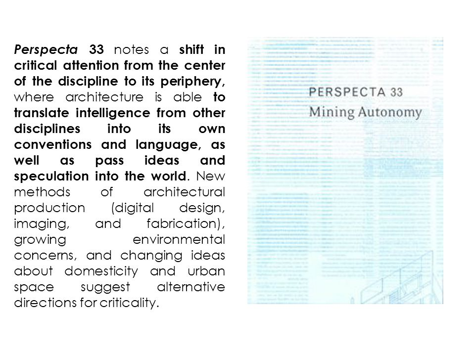 Perspecta 33 notes a shift in critical attention from the center of the discipline to its periphery, where architecture is able to translate intelligence from other disciplines into its own conventions and language, as well as pass ideas and speculation into the world.