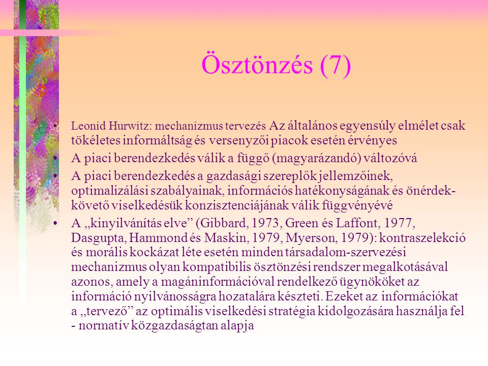 Ösztönzés (7) Leonid Hurwitz: mechanizmus tervezés Az általános egyensúly elmélet csak tökéletes informáltság és versenyzői piacok esetén érvényes.