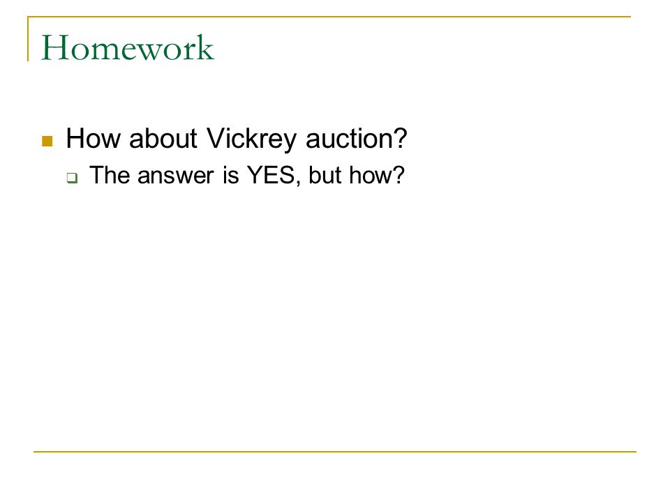 Homework How about Vickrey auction The answer is YES, but how