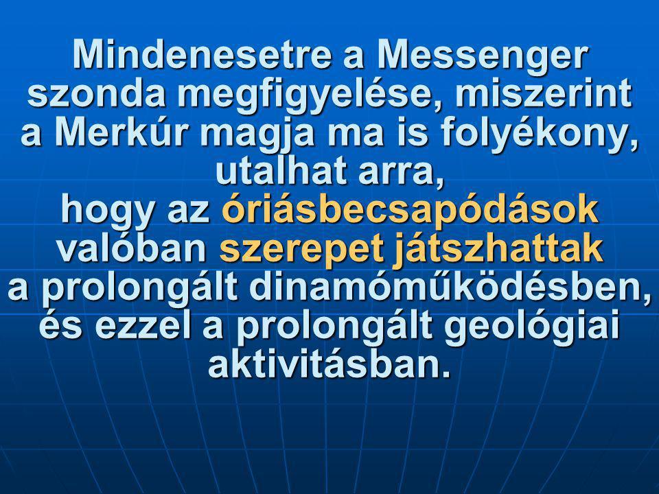 Mindenesetre a Messenger szonda megfigyelése, miszerint a Merkúr magja ma is folyékony, utalhat arra, hogy az óriásbecsapódások valóban szerepet játszhattak a prolongált dinamóműködésben, és ezzel a prolongált geológiai aktivitásban.