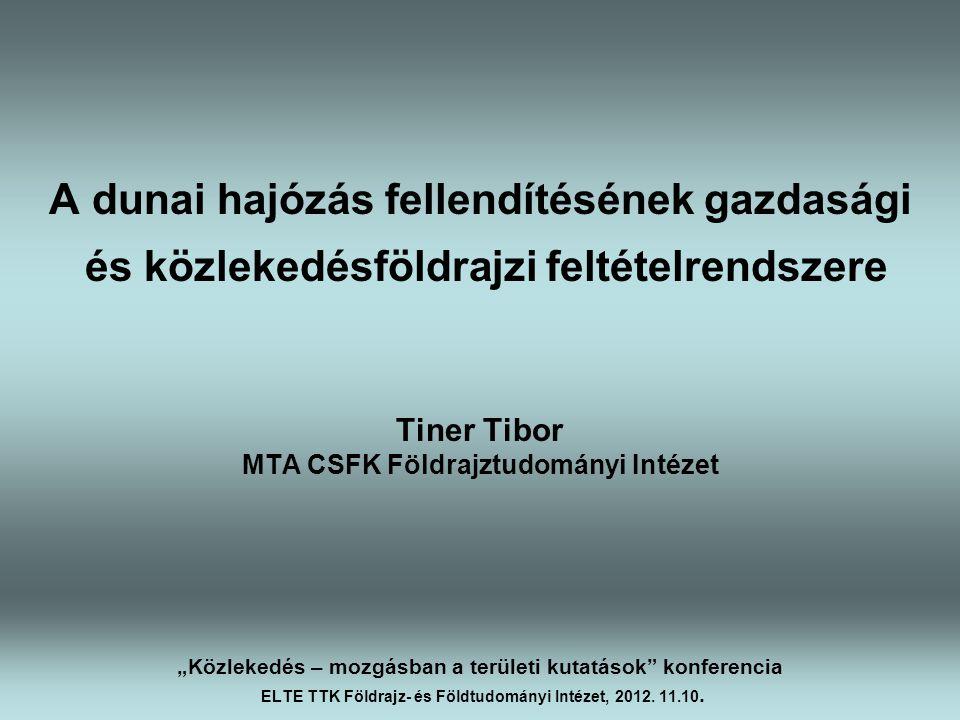 A dunai hajózás fellendítésének gazdasági és közlekedésföldrajzi feltételrendszere Tiner Tibor MTA CSFK Földrajztudományi Intézet