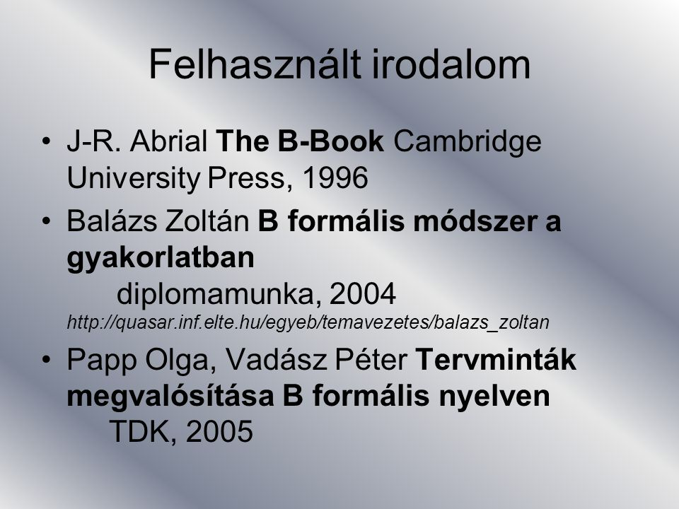 Felhasznált irodalom J-R. Abrial The B-Book Cambridge University Press, 1996.