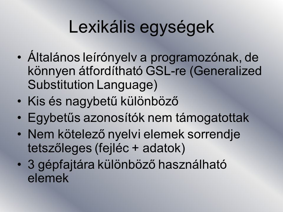 Lexikális egységek Általános leírónyelv a programozónak, de könnyen átfordítható GSL-re (Generalized Substitution Language)