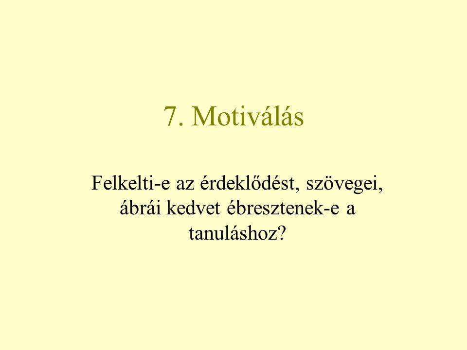 7. Motiválás Felkelti-e az érdeklődést, szövegei, ábrái kedvet ébresztenek-e a tanuláshoz
