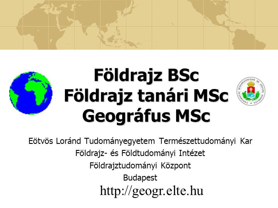 Földrajz BSc Földrajz tanári MSc Geográfus MSc