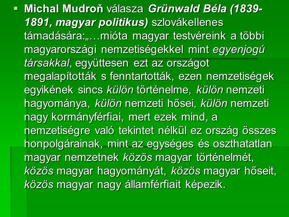 """Michal Mudroň válasza Grünwald Béla (1839-1891, magyar politikus) szlovákellenes támadására:""""…mióta magyar testvéreink a többi magyarországi nemzetiségekkel mint egyenjogú társakkal, együttesen ezt az országot megalapították s fenntartották, ezen nemzetiségek egyikének sincs külön történelme, külön nemzeti hagyománya, külön nemzeti hősei, külön nemzeti nagy kormányférfiai, mert ezek mind, a nemzetiségre való tekintet nélkül ez ország összes honpolgárainak, mint az egységes és oszthatatlan magyar nemzetnek közös magyar történelmét, közös magyar hagyományát, közös magyar hőseit, közös magyar nagy államférfiait képezik."""