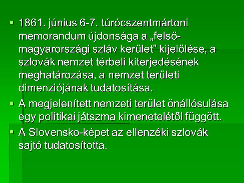 """1861. június 6-7. túrócszentmártoni memorandum újdonsága a """"felső-magyarországi szláv kerület kijelölése, a szlovák nemzet térbeli kiterjedésének meghatározása, a nemzet területi dimenziójának tudatosítása."""