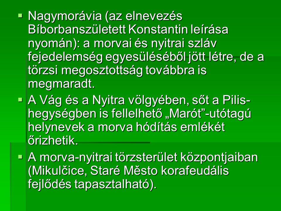 Nagymorávia (az elnevezés Bíborbanszületett Konstantin leírása nyomán): a morvai és nyitrai szláv fejedelemség egyesüléséből jött létre, de a törzsi megosztottság továbbra is megmaradt.
