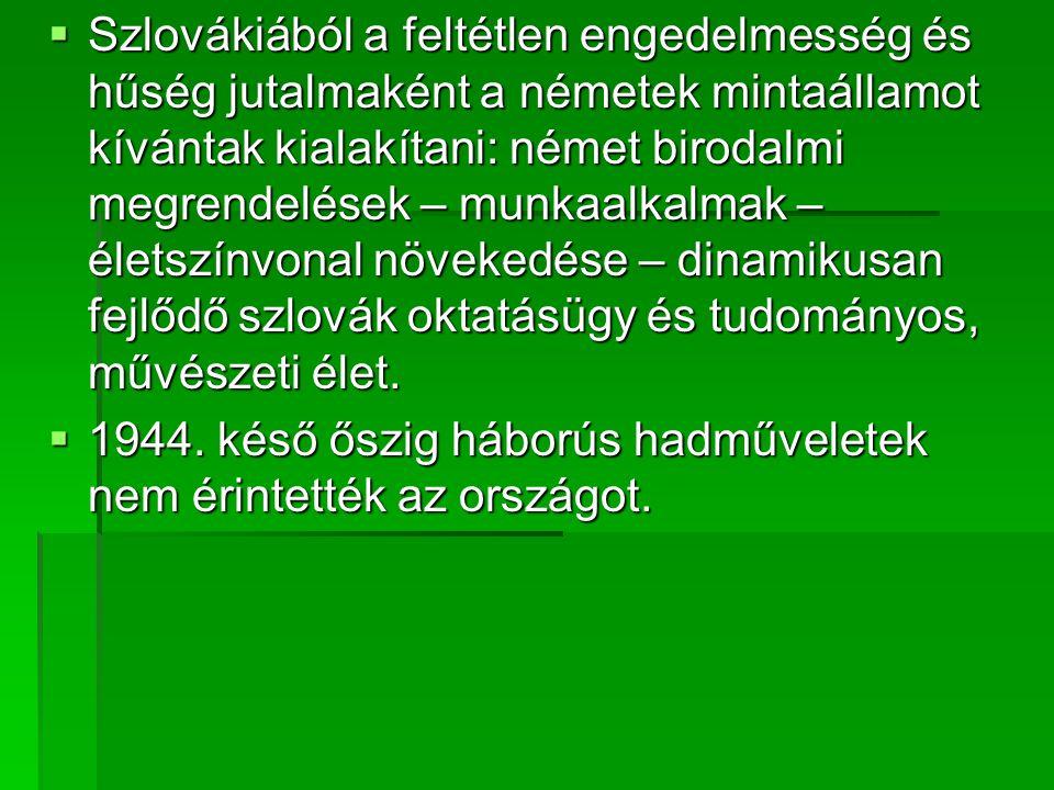 Szlovákiából a feltétlen engedelmesség és hűség jutalmaként a németek mintaállamot kívántak kialakítani: német birodalmi megrendelések – munkaalkalmak – életszínvonal növekedése – dinamikusan fejlődő szlovák oktatásügy és tudományos, művészeti élet.