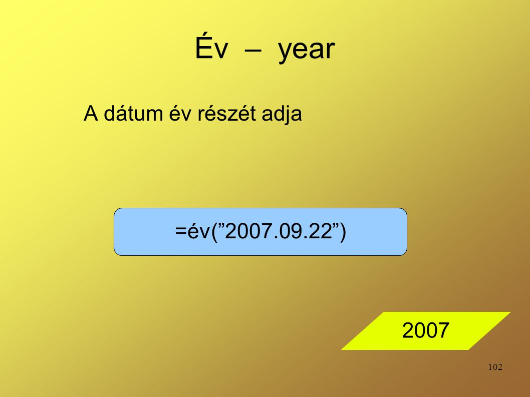 Év – year A dátum év részét adja =év( 2007.09.22 ) 2007