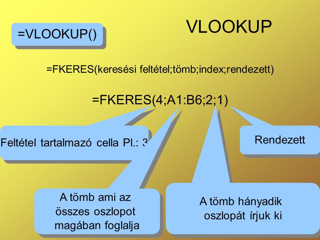 =FKERES(keresési feltétel;tömb;index;rendezett) =FKERES(4;A1:B6;2;1)