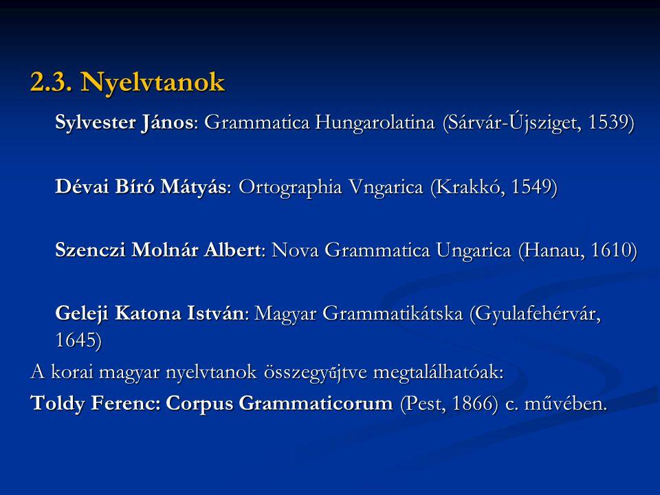 2.3. Nyelvtanok Sylvester János: Grammatica Hungarolatina (Sárvár-Újsziget, 1539) Dévai Bíró Mátyás: Ortographia Vngarica (Krakkó, 1549)