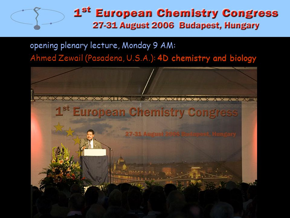 1stEC opening plenary lecture, Monday 9 AM: Ahmed Zewail (Pasadena, U.S.A.): 4D chemistry and biology.