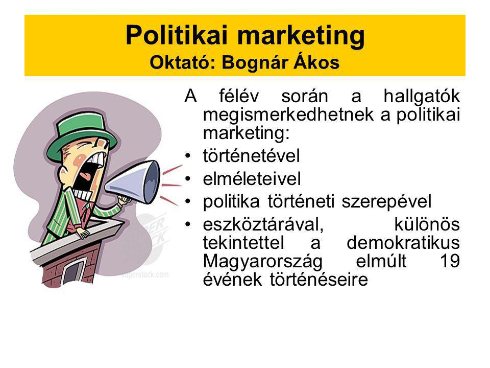 Politikai marketing Oktató: Bognár Ákos