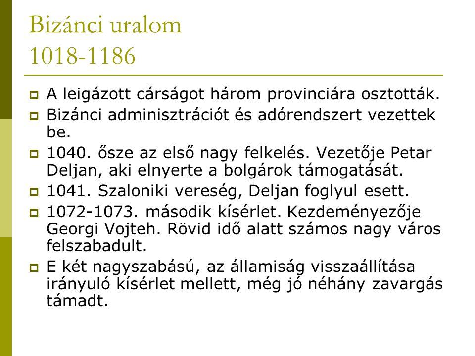 Bizánci uralom 1018-1186 A leigázott cárságot három provinciára osztották. Bizánci adminisztrációt és adórendszert vezettek be.