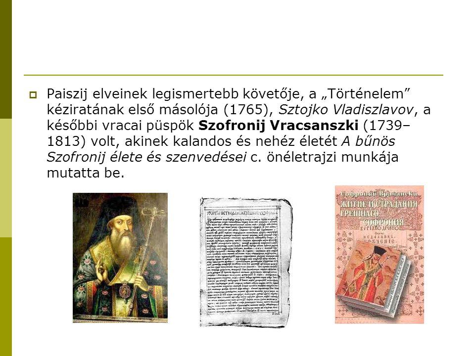 """Paiszij elveinek legismertebb követője, a """"Történelem kéziratának első másolója (1765), Sztojko Vladiszlavov, a későbbi vracai püspök Szofronij Vracsanszki (1739–1813) volt, akinek kalandos és nehéz életét A bűnös Szofronij élete és szenvedései c."""