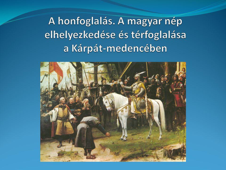 A honfoglalás. A magyar nép elhelyezkedése és térfoglalása a Kárpát-medencében
