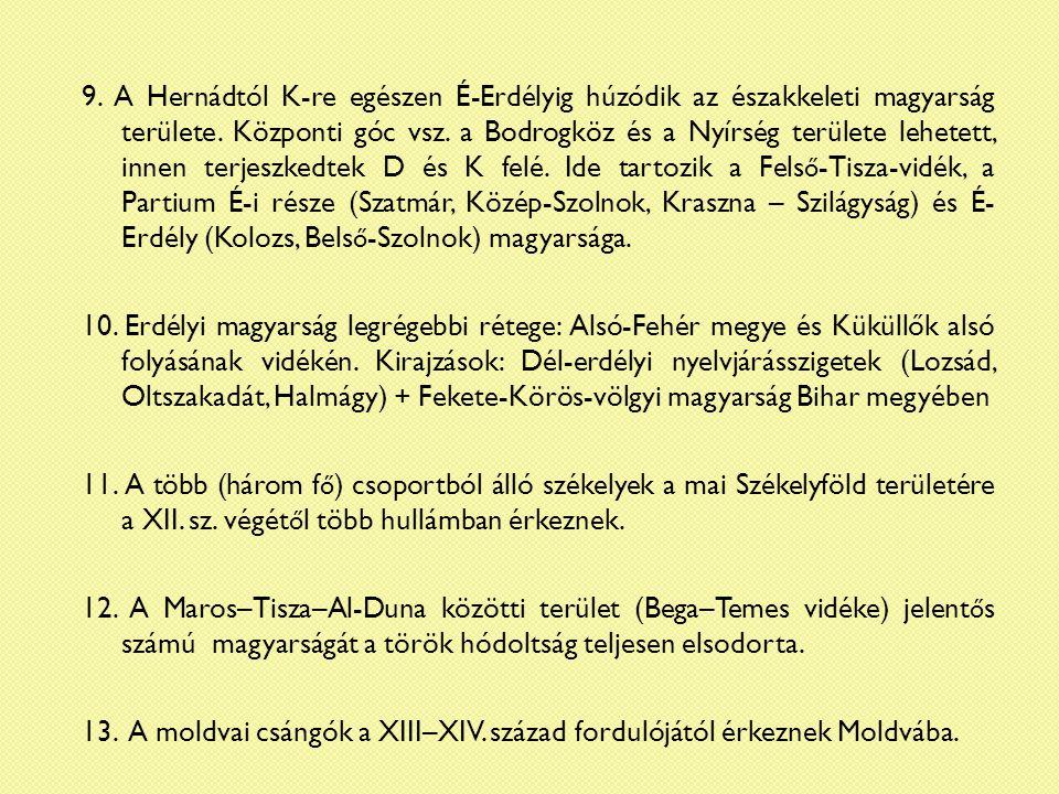 9. A Hernádtól K-re egészen É-Erdélyig húzódik az északkeleti magyarság területe. Központi góc vsz. a Bodrogköz és a Nyírség területe lehetett, innen terjeszkedtek D és K felé. Ide tartozik a Felső-Tisza-vidék, a Partium É-i része (Szatmár, Közép-Szolnok, Kraszna – Szilágyság) és É- Erdély (Kolozs, Belső-Szolnok) magyarsága.