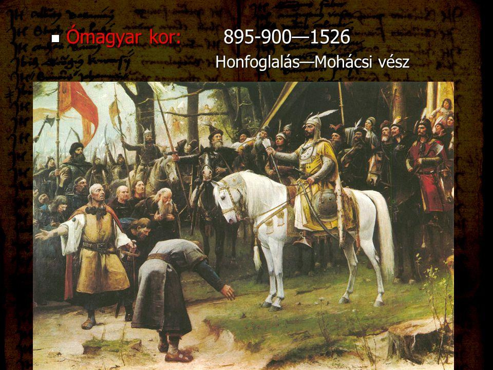 Ómagyar kor: 895-900—1526 Honfoglalás—Mohácsi vész
