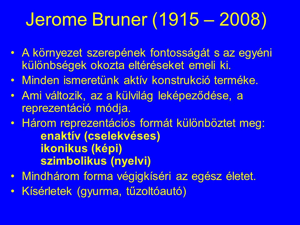 Jerome Bruner (1915 – 2008) A környezet szerepének fontosságát s az egyéni különbségek okozta eltéréseket emeli ki.