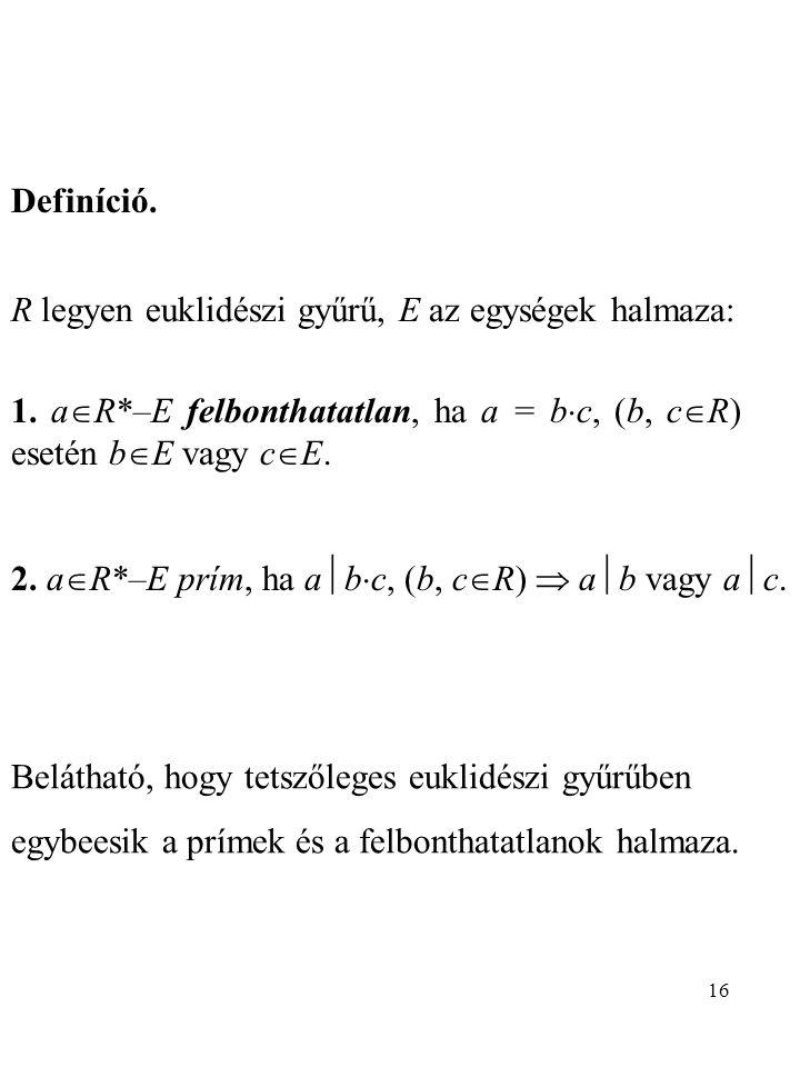 Definíció. R legyen euklidészi gyűrű, E az egységek halmaza: 1. aR*–E felbonthatatlan, ha a = bc, (b, cR) esetén bE vagy cE.