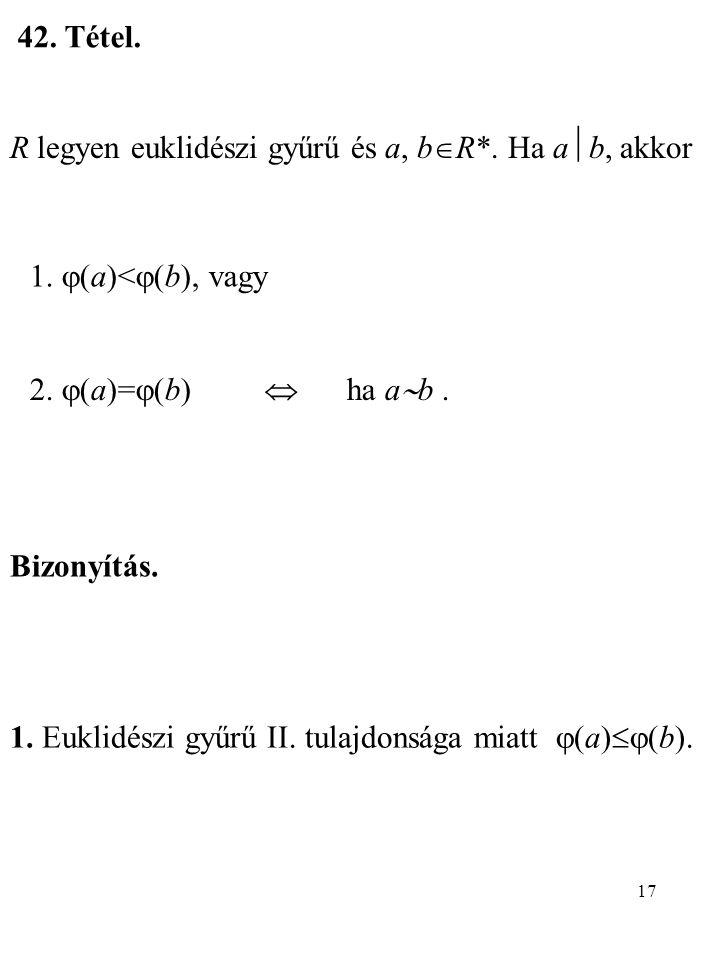 42. Tétel. R legyen euklidészi gyűrű és a, bR*. Ha ab, akkor. 1. (a)<(b), vagy. 2. (a)=(b)  ha ab .