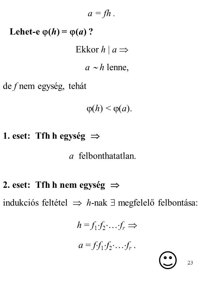 a = fh . Lehet-e (h) = (a) Ekkor h | a  a  h lenne, de f nem egység, tehát. (h) < (a). 1. eset: Tfh h egység 