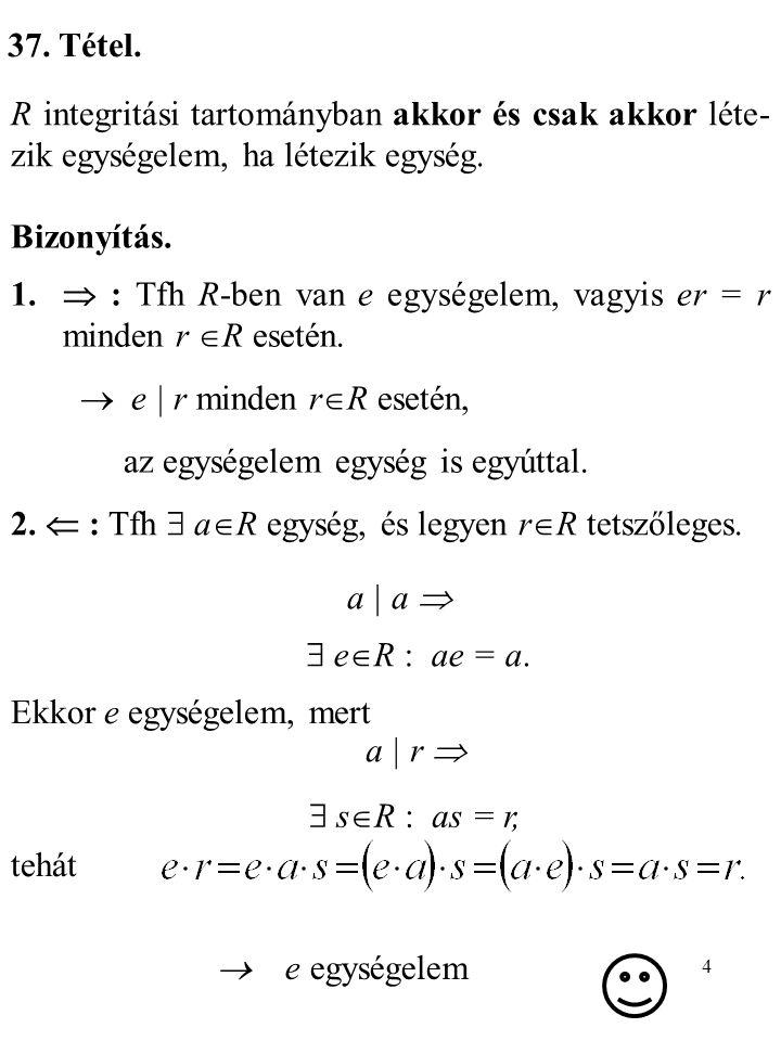 37. Tétel. R integritási tartományban akkor és csak akkor léte-zik egységelem, ha létezik egység. Bizonyítás.
