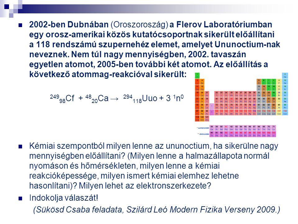 2002-ben Dubnában (Oroszoroszág) a Flerov Laboratóriumban egy orosz-amerikai közös kutatócsoportnak sikerült előállítani a 118 rendszámú szupernehéz elemet, amelyet Ununoctium-nak neveznek. Nem túl nagy mennyiségben, 2002. tavaszán egyetlen atomot, 2005-ben további két atomot. Az előállítás a következő atommag-reakcióval sikerült: