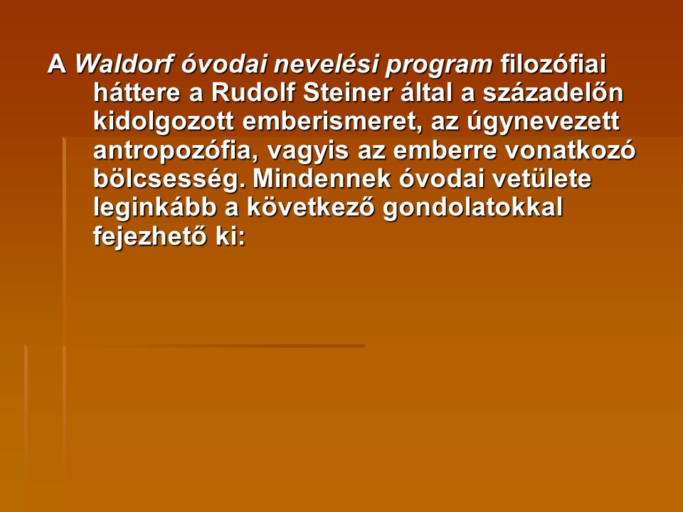 A Waldorf óvodai nevelési program filozófiai háttere a Rudolf Steiner által a századelőn kidolgozott emberismeret, az úgynevezett antropozófia, vagyis az emberre vonatkozó bölcsesség.