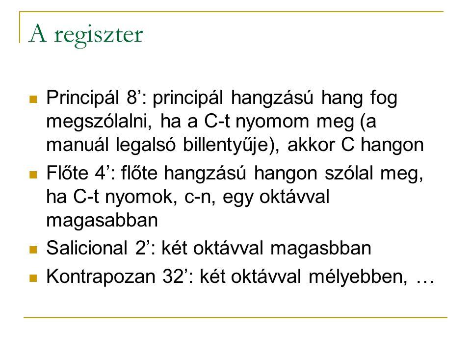 A regiszter Principál 8': principál hangzású hang fog megszólalni, ha a C-t nyomom meg (a manuál legalsó billentyűje), akkor C hangon.