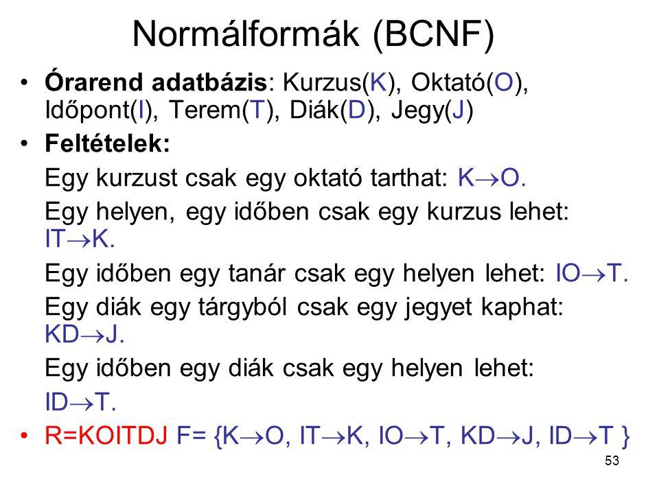 Normálformák (BCNF) Órarend adatbázis: Kurzus(K), Oktató(O), Időpont(I), Terem(T), Diák(D), Jegy(J)