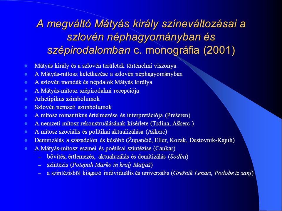 A megváltó Mátyás király színeváltozásai a szlovén néphagyományban és szépirodalomban c. monográfia (2001)