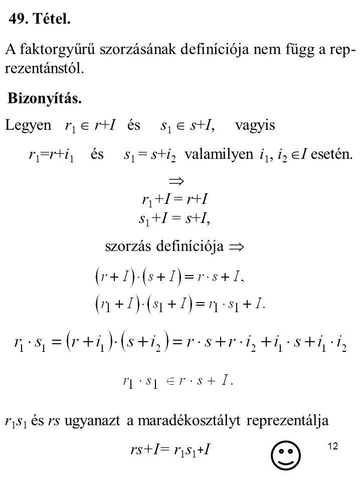 49. Tétel. A faktorgyűrű szorzásának definíciója nem függ a rep-rezentánstól. Bizonyítás. Legyen r1  r+I és s1  s+I, vagyis.