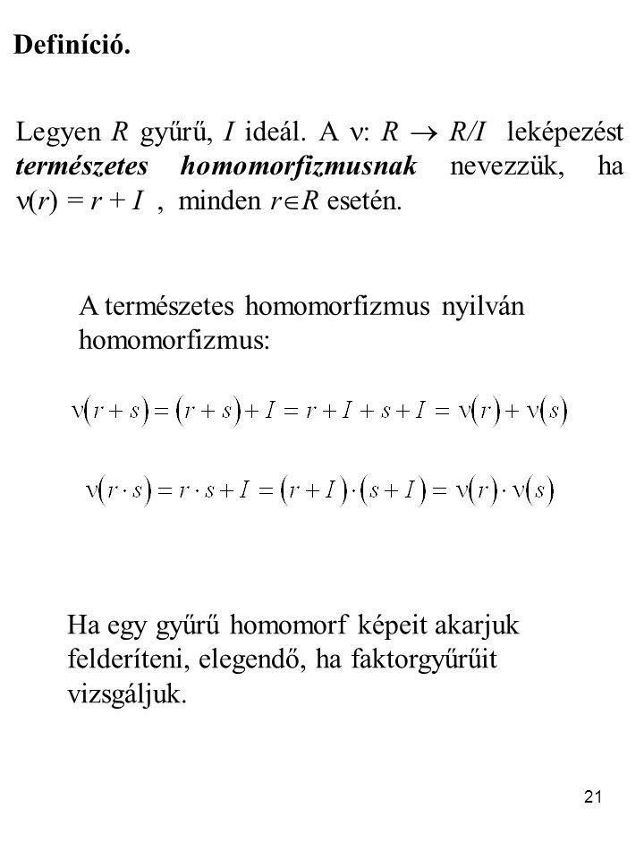 Definíció. Legyen R gyűrű, I ideál. A : R  R/I leképezést természetes homomorfizmusnak nevezzük, ha (r) = r + I , minden rR esetén.