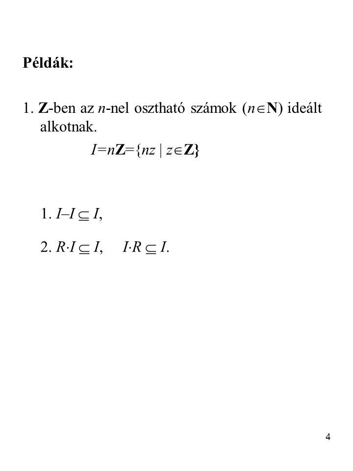 Példák: 1. Z-ben az n-nel osztható számok (nN) ideált alkotnak.