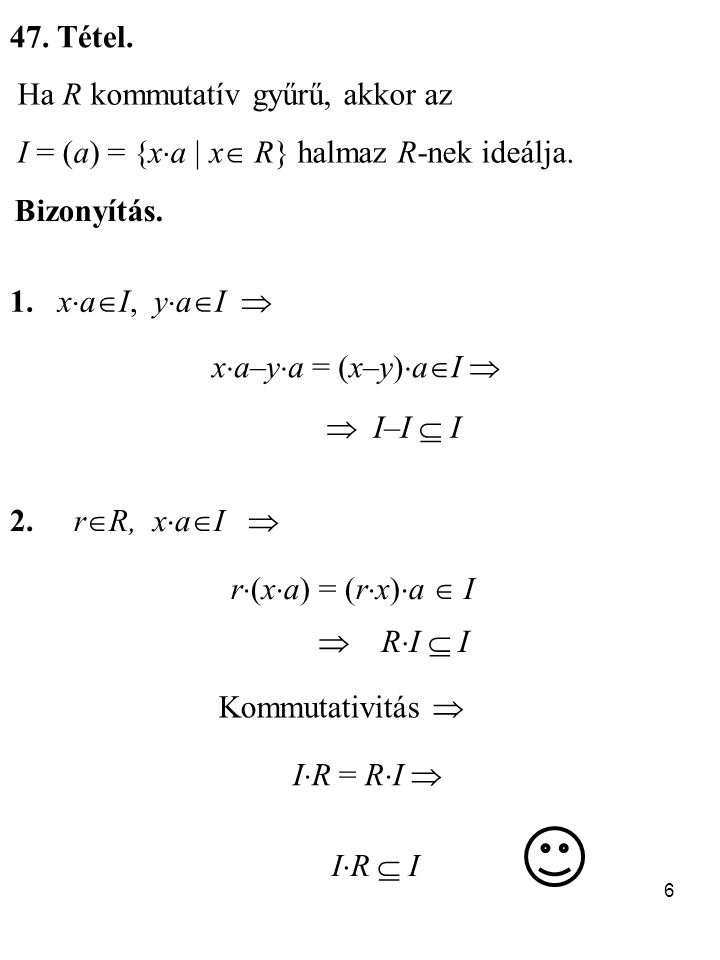 47. Tétel. Ha R kommutatív gyűrű, akkor az. I = (a) = {xa  x R} halmaz R-nek ideálja. Bizonyítás.