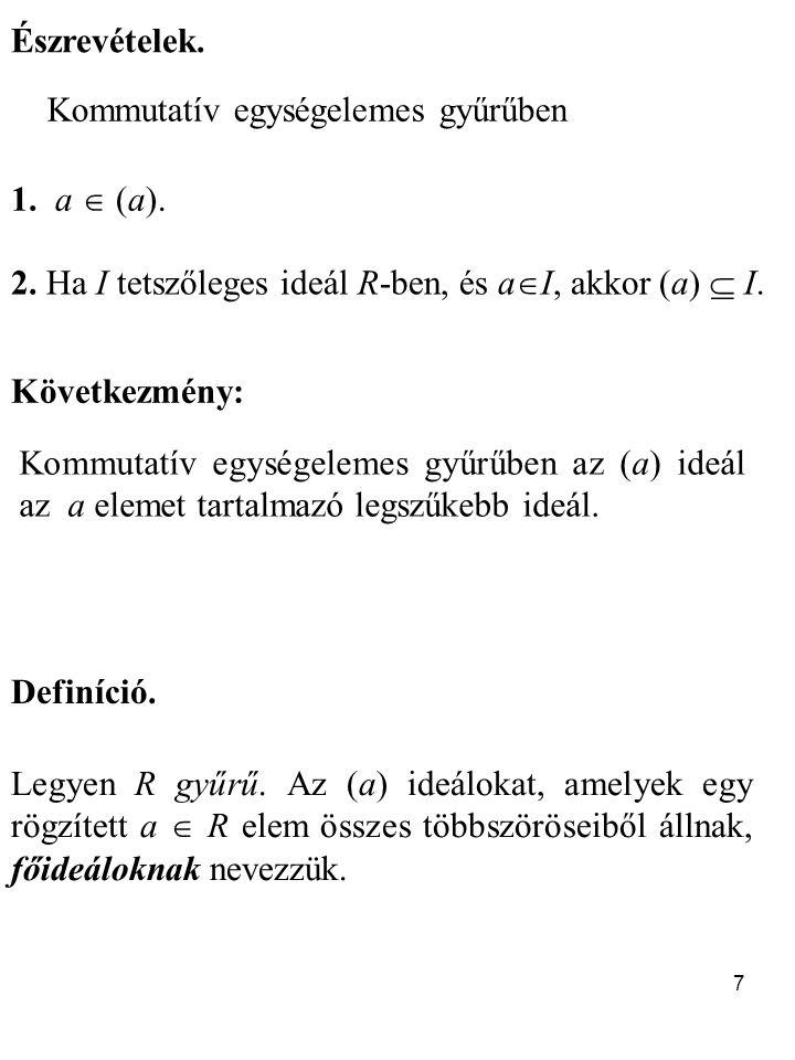 Észrevételek. Kommutatív egységelemes gyűrűben. 1. a  (a). 2. Ha I tetszőleges ideál R-ben, és aI, akkor (a)  I.