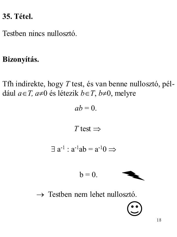 35. Tétel. Testben nincs nullosztó. Bizonyítás. Tfh indirekte, hogy T test, és van benne nullosztó, pél-dául aT, a0 és létezik bT, b0, melyre.