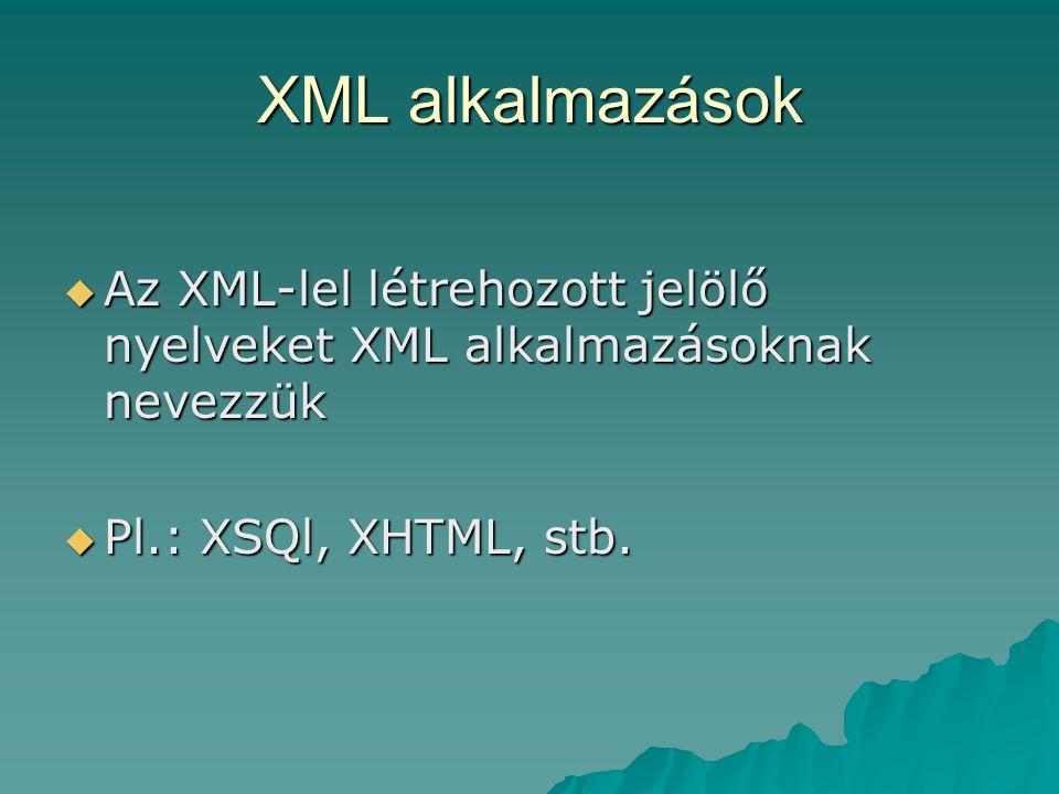 XML alkalmazások Az XML-lel létrehozott jelölő nyelveket XML alkalmazásoknak nevezzük.