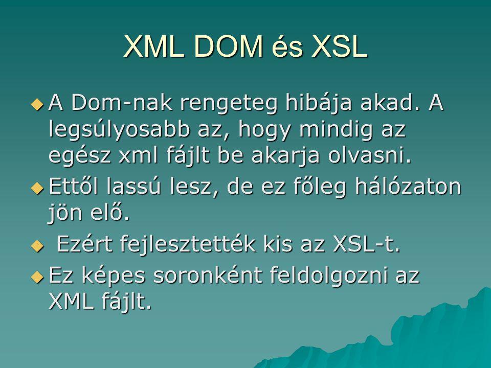 XML DOM és XSL A Dom-nak rengeteg hibája akad. A legsúlyosabb az, hogy mindig az egész xml fájlt be akarja olvasni.