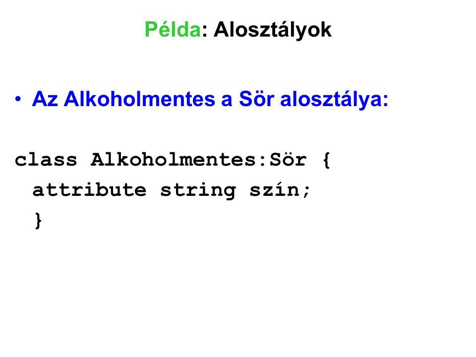 Példa: Alosztályok Az Alkoholmentes a Sör alosztálya: class Alkoholmentes:Sör { attribute string szín;