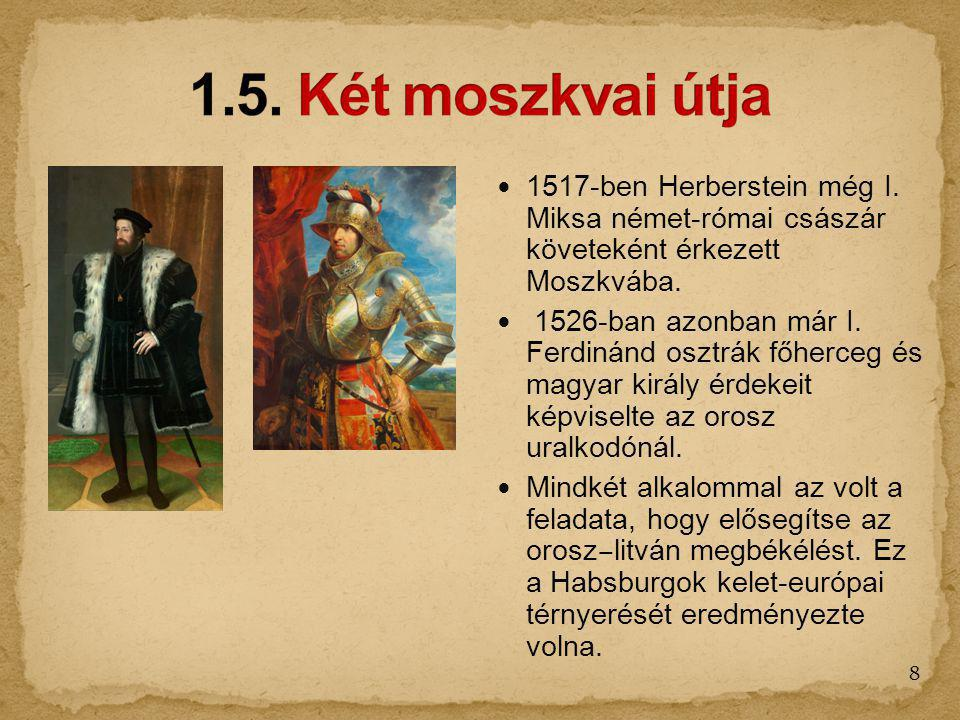 1.5. Két moszkvai útja 1517-ben Herberstein még I. Miksa német-római császár követeként érkezett Moszkvába.