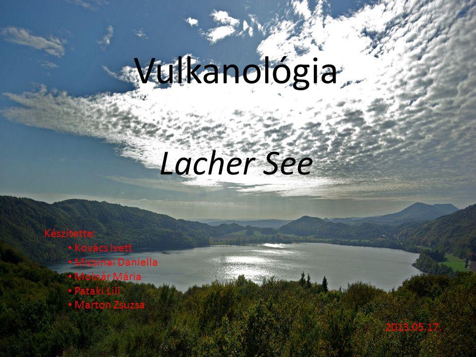 Vulkanológia Lacher See Készítette: Kovács Ivett Micsinai Daniella
