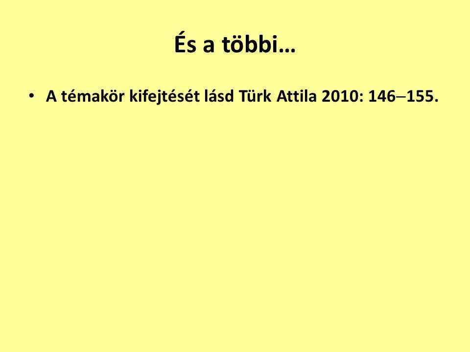 És a többi… A témakör kifejtését lásd Türk Attila 2010: 146155.