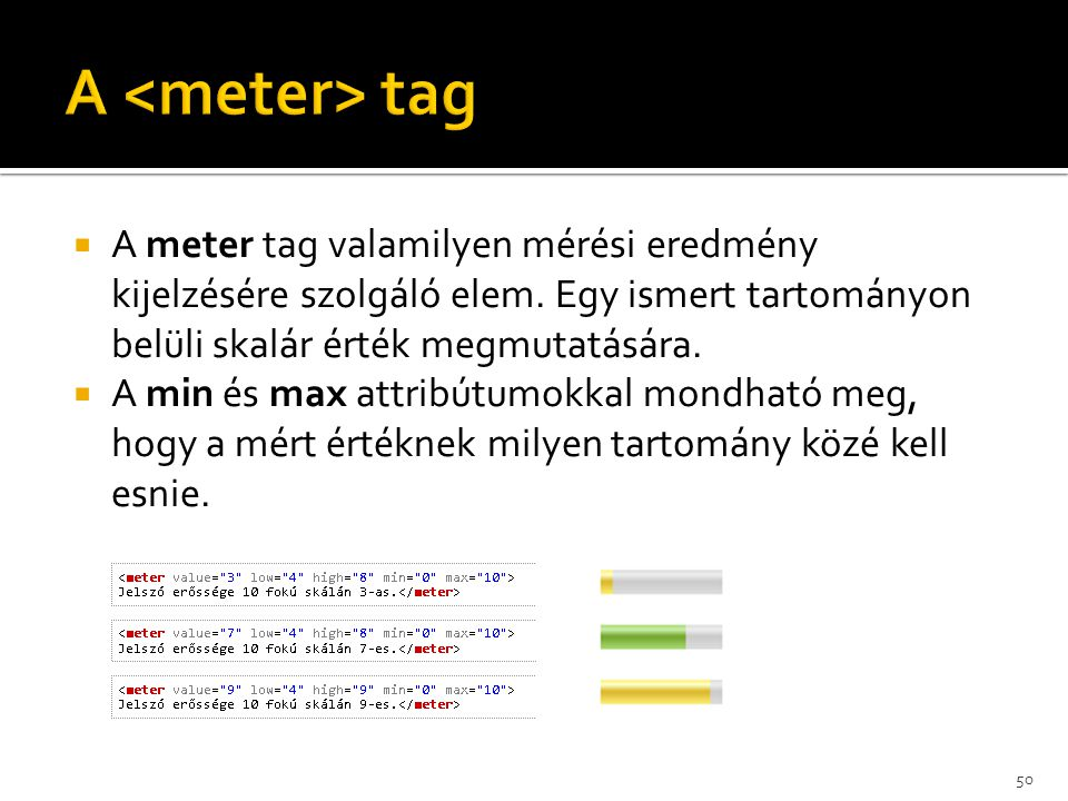 A <meter> tag A meter tag valamilyen mérési eredmény kijelzésére szolgáló elem. Egy ismert tartományon belüli skalár érték megmutatására.