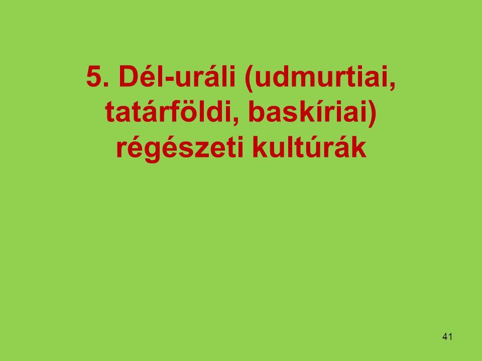 5. Dél-uráli (udmurtiai, tatárföldi, baskíriai) régészeti kultúrák