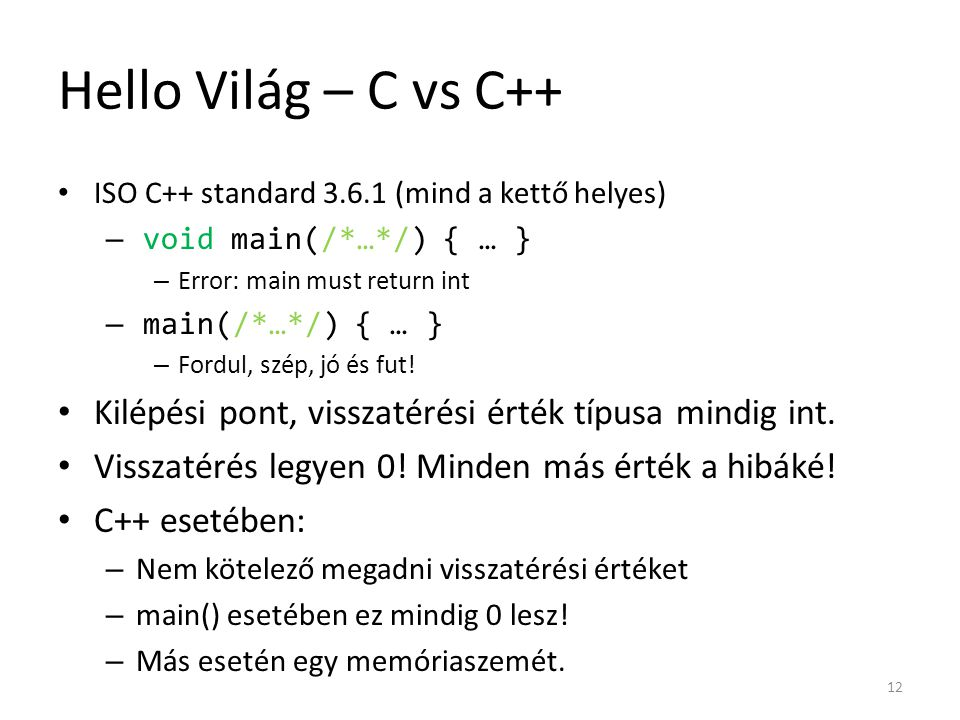 Hello Világ – C vs C++ ISO C++ standard 3.6.1 (mind a kettő helyes) void main(/*…*/) { … } Error: main must return int.