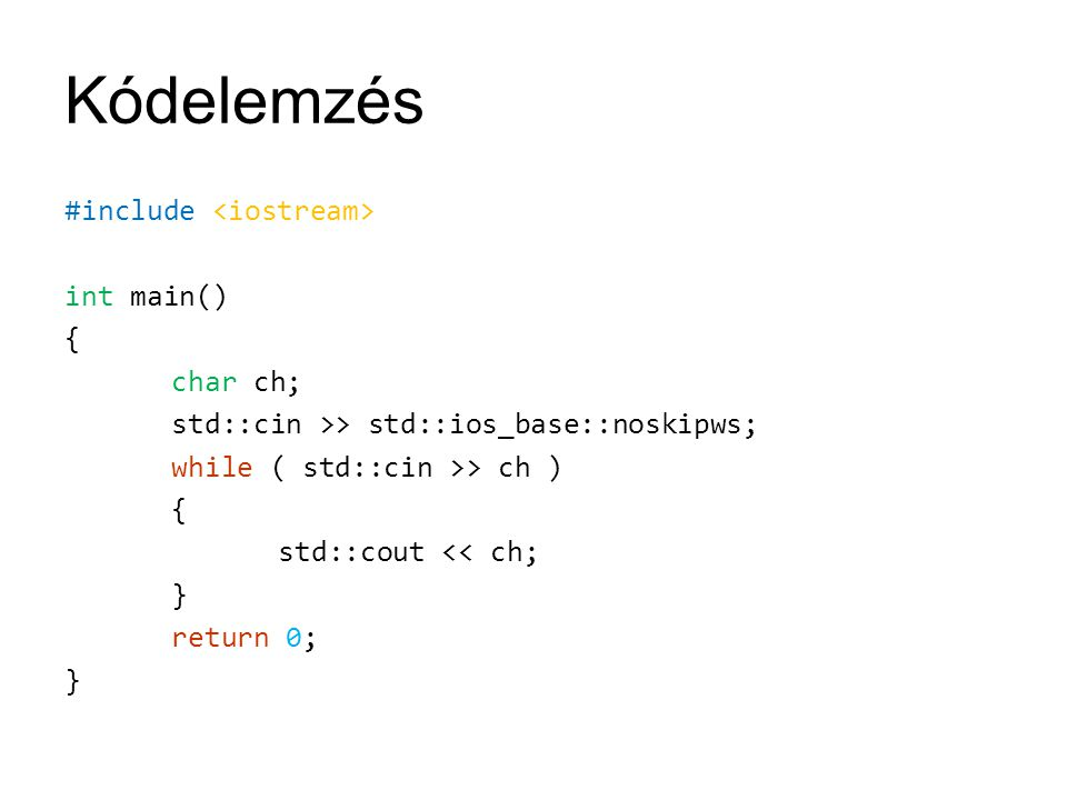 Kódelemzés #include <iostream> int main() { char ch; std::cin >> std::ios_base::noskipws; while ( std::cin >> ch ) std::cout << ch; } return 0;