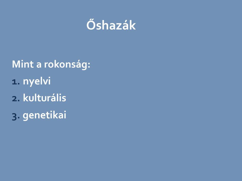 Őshazák Mint a rokonság: 1. nyelvi 2. kulturális 3. genetikai